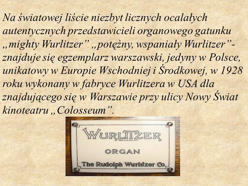 """Na światowej liście niezbyt licznych ocalałych autentycznych przedstawicieli organowego gatunku """"mighty Wurlitzer """"potężny, wspaniały Wurlitzer - znajduje się egzemplarz warszawski, jedyny w Polsce, unikatowy w Europie Wschodniej i Środkowej, w 1928 roku wykonany w fabryce Wurlitzera w USA dla znajdującego się w Warszawie przy ulicy Nowy Świat kinoteatru """"Colosseum ."""