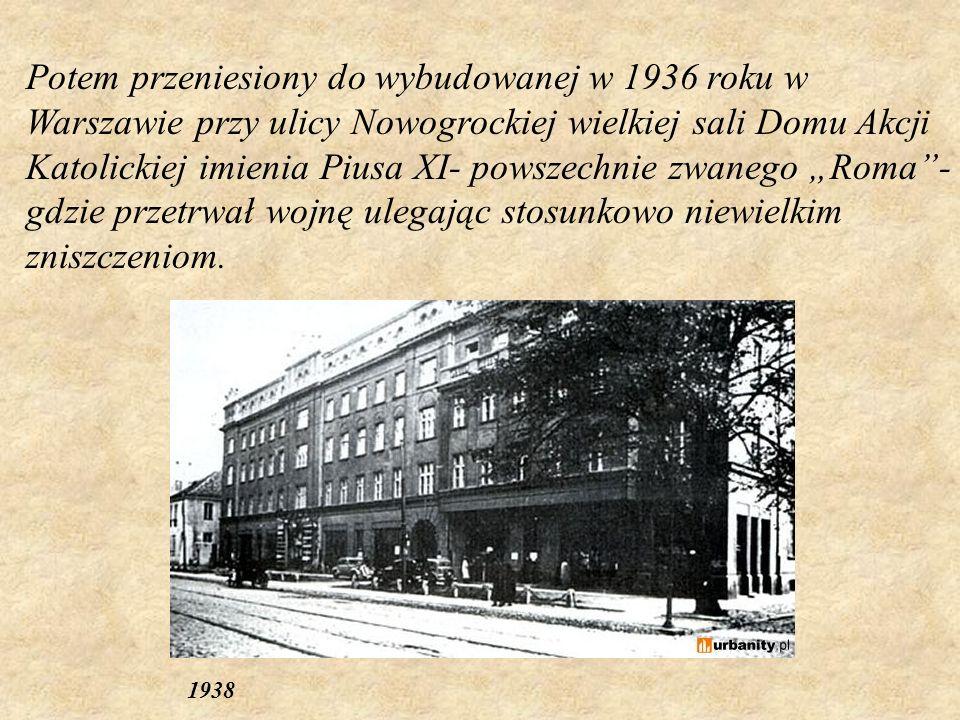 """Potem przeniesiony do wybudowanej w 1936 roku w Warszawie przy ulicy Nowogrockiej wielkiej sali Domu Akcji Katolickiej imienia Piusa XI- powszechnie zwanego """"Roma - gdzie przetrwał wojnę ulegając stosunkowo niewielkim zniszczeniom."""