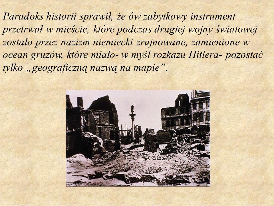 """Paradoks historii sprawił, że ów zabytkowy instrument przetrwał w mieście, które podczas drugiej wojny światowej zostało przez nazizm niemiecki zrujnowane, zamienione w ocean gruzów, które miało- w myśl rozkazu Hitlera- pozostać tylko """"geograficzną nazwą na mapie ."""