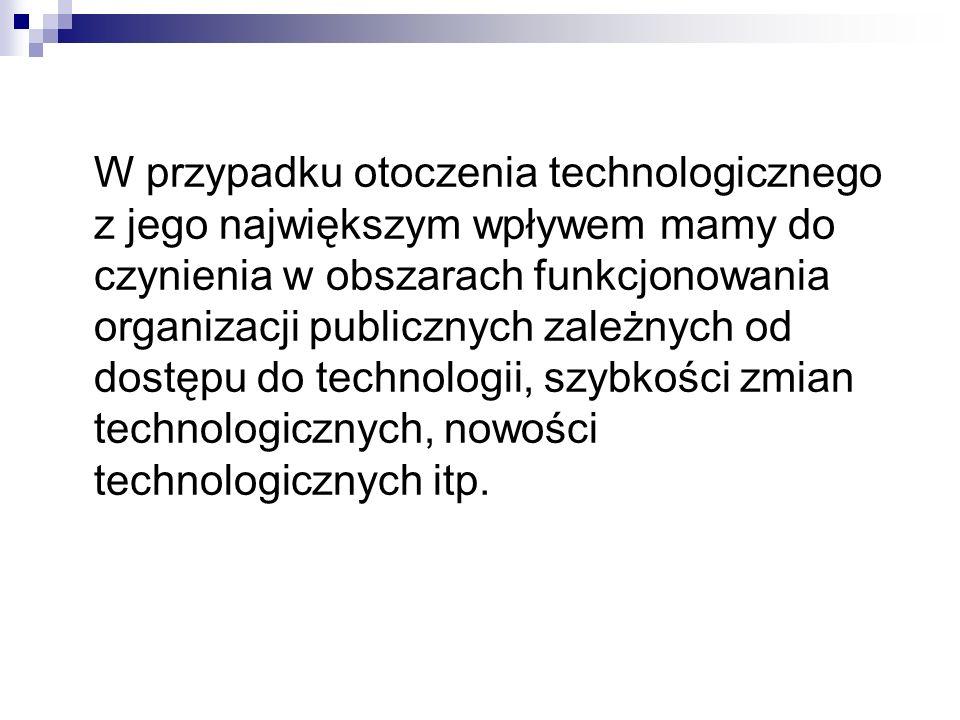 W przypadku otoczenia technologicznego z jego największym wpływem mamy do czynienia w obszarach funkcjonowania organizacji publicznych zależnych od dostępu do technologii, szybkości zmian technologicznych, nowości technologicznych itp.