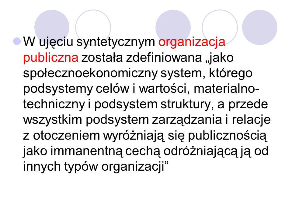 """W ujęciu syntetycznym organizacja publiczna została zdefiniowana """"jako społecznoekonomiczny system, którego podsystemy celów i wartości, materialno-techniczny i podsystem struktury, a przede wszystkim podsystem zarządzania i relacje z otoczeniem wyróżniają się publicznością jako immanentną cechą odróżniającą ją od innych typów organizacji"""