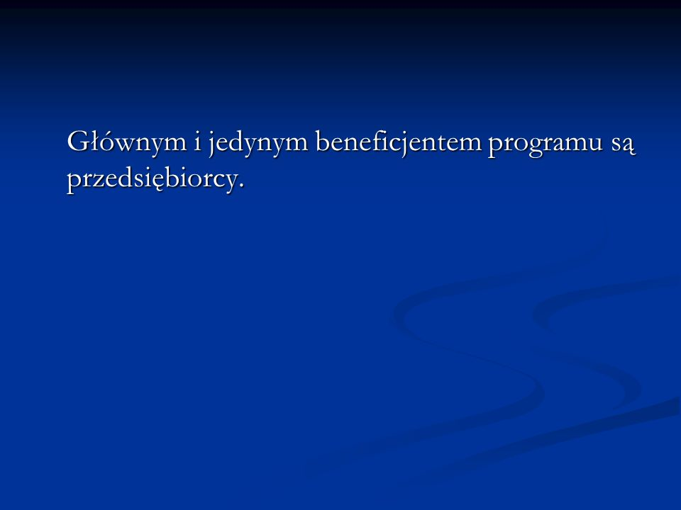 Głównym i jedynym beneficjentem programu są przedsiębiorcy.