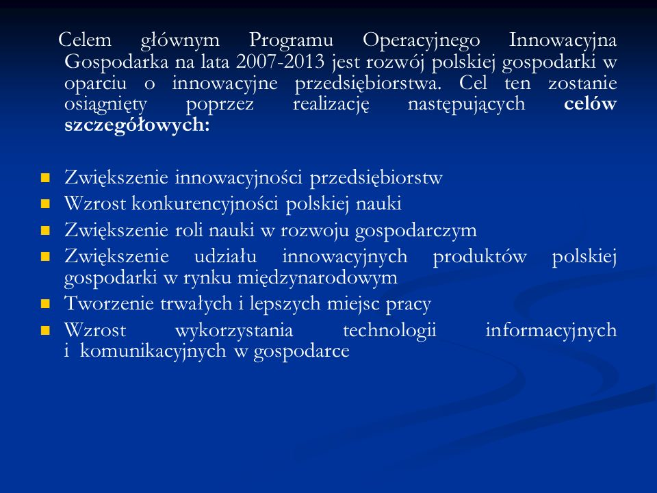 Celem głównym Programu Operacyjnego Innowacyjna Gospodarka na lata 2007-2013 jest rozwój polskiej gospodarki w oparciu o innowacyjne przedsiębiorstwa. Cel ten zostanie osiągnięty poprzez realizację następujących celów szczegółowych: