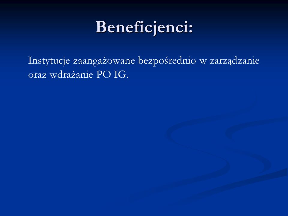 Beneficjenci: Instytucje zaangażowane bezpośrednio w zarządzanie oraz wdrażanie PO IG.