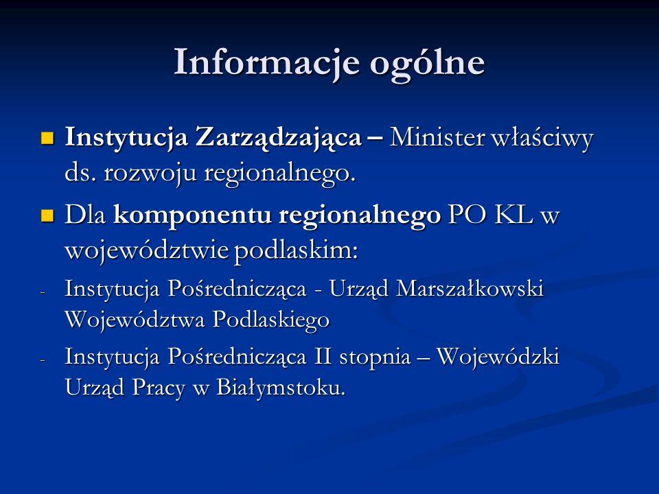 Informacje ogólne Instytucja Zarządzająca – Minister właściwy ds. rozwoju regionalnego. Dla komponentu regionalnego PO KL w województwie podlaskim:
