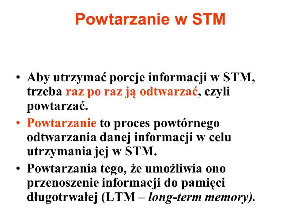 Powtarzanie w STM Aby utrzymać porcje informacji w STM, trzeba raz po raz ją odtwarzać, czyli powtarzać.