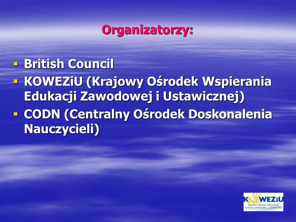Organizatorzy:British Council. KOWEZiU (Krajowy Ośrodek Wspierania Edukacji Zawodowej i Ustawicznej)