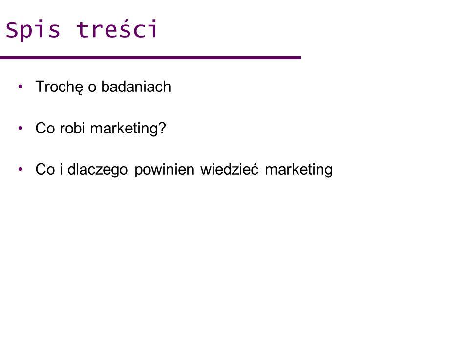 Spis treści Trochę o badaniach Co robi marketing
