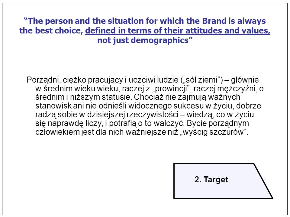 The person and the situation for which the Brand is always the best choice, defined in terms of their attitudes and values, not just demographics