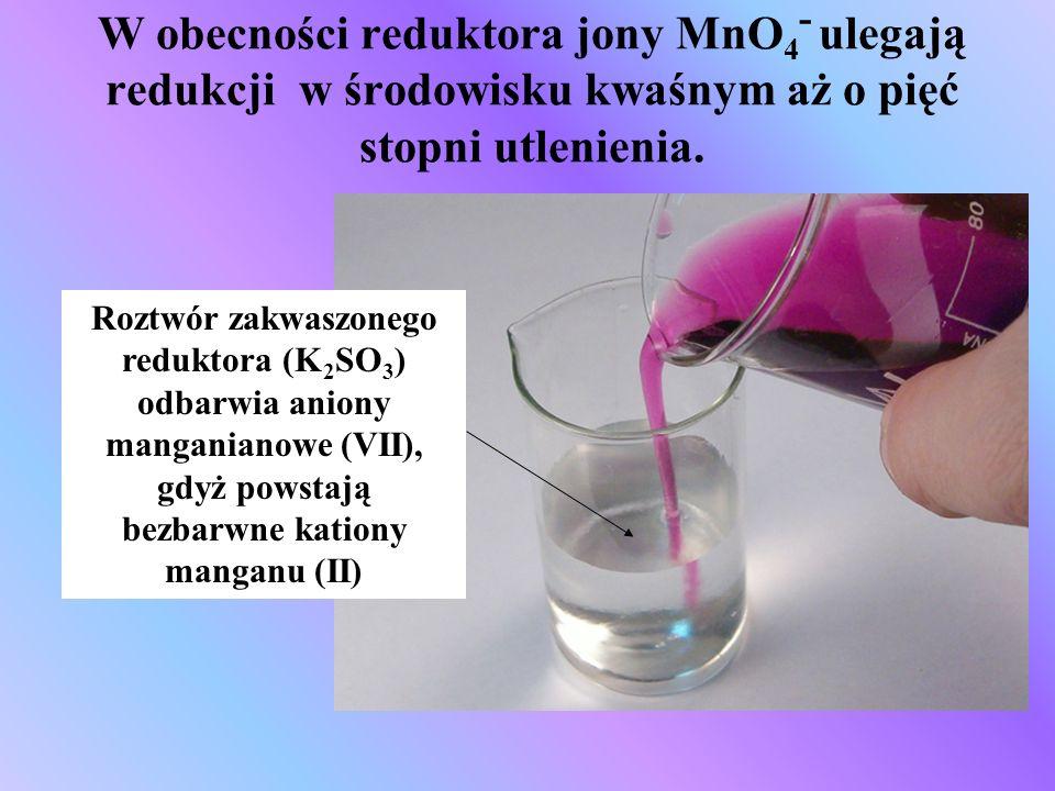 W obecności reduktora jony MnO4- ulegają redukcji w środowisku kwaśnym aż o pięć stopni utlenienia.