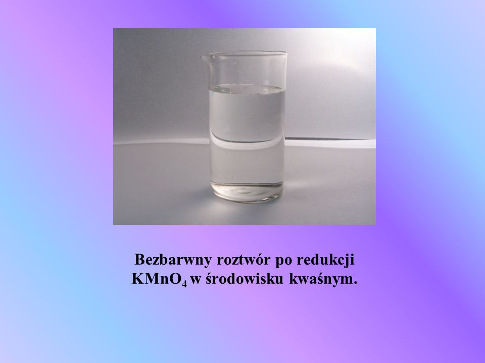 Bezbarwny roztwór po redukcji KMnO4 w środowisku kwaśnym.