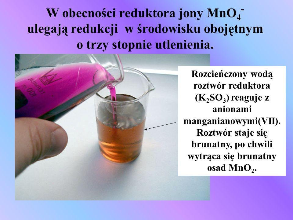 W obecności reduktora jony MnO4- ulegają redukcji w środowisku obojętnym o trzy stopnie utlenienia.