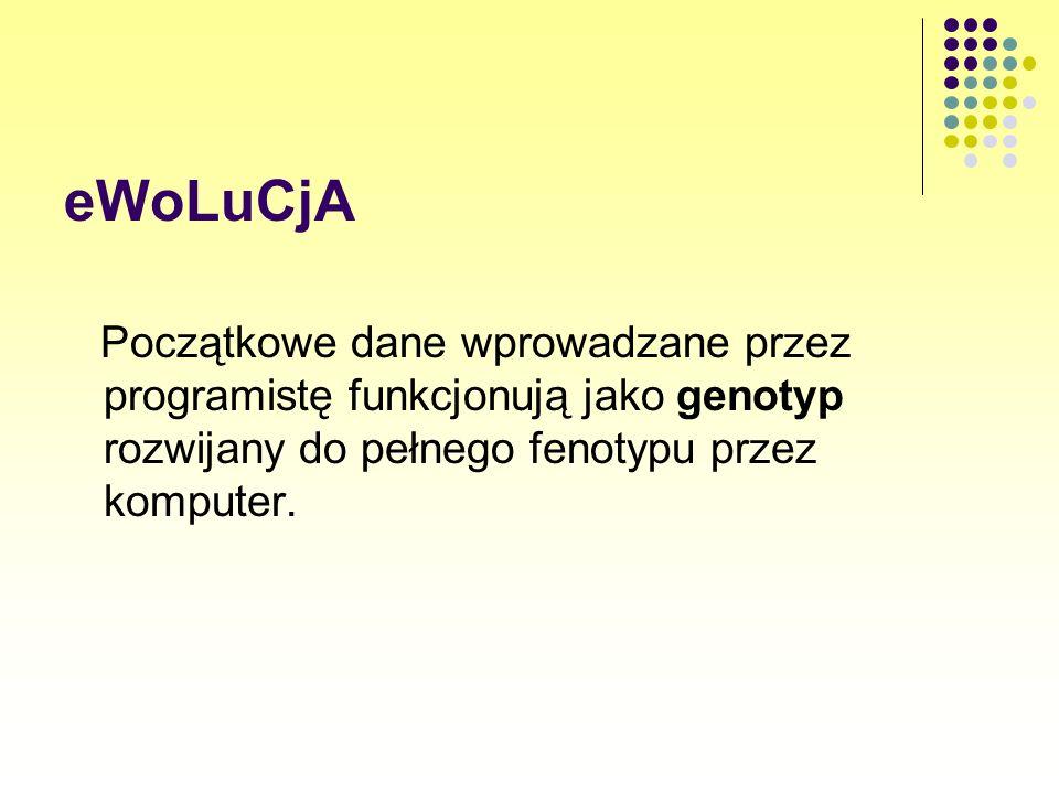 eWoLuCjAPoczątkowe dane wprowadzane przez programistę funkcjonują jako genotyp rozwijany do pełnego fenotypu przez komputer.