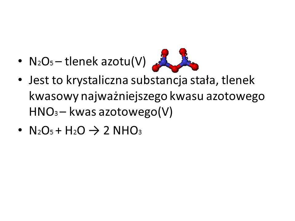 N2O5 – tlenek azotu(V) Jest to krystaliczna substancja stała, tlenek kwasowy najważniejszego kwasu azotowego HNO3 – kwas azotowego(V)