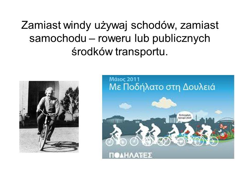 Zamiast windy używaj schodów, zamiast samochodu – roweru lub publicznych środków transportu.