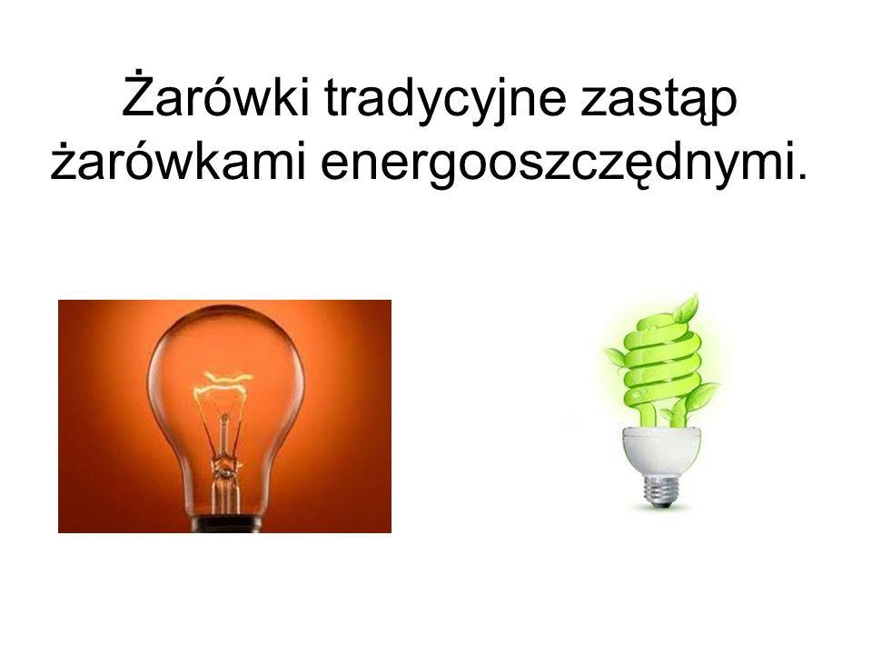Żarówki tradycyjne zastąp żarówkami energooszczędnymi.