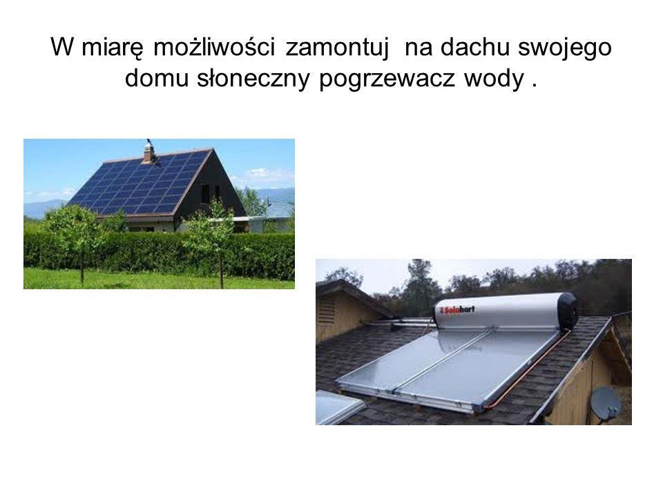 W miarę możliwości zamontuj na dachu swojego domu słoneczny pogrzewacz wody .