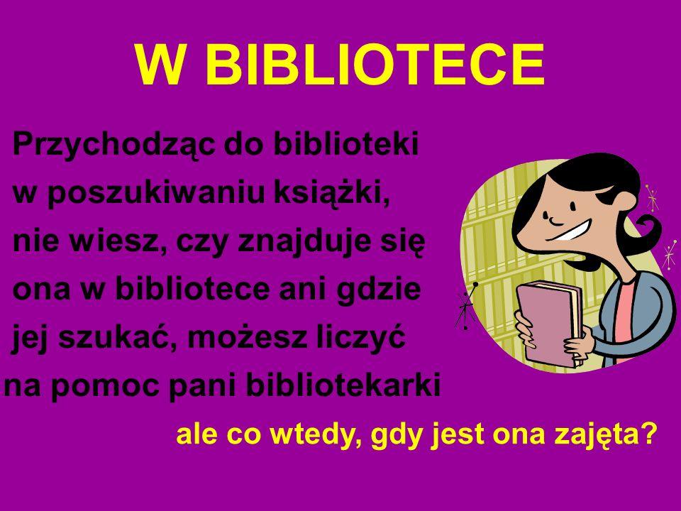 W BIBLIOTECE Przychodząc do biblioteki w poszukiwaniu książki,