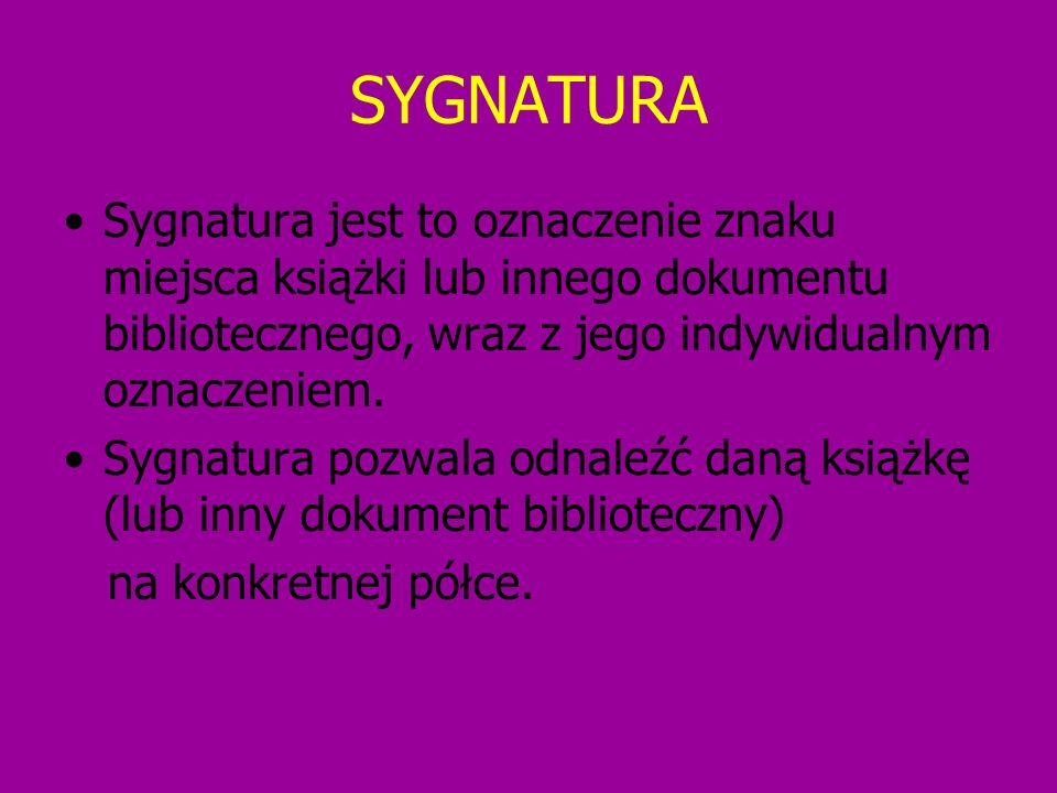 SYGNATURA Sygnatura jest to oznaczenie znaku miejsca książki lub innego dokumentu bibliotecznego, wraz z jego indywidualnym oznaczeniem.