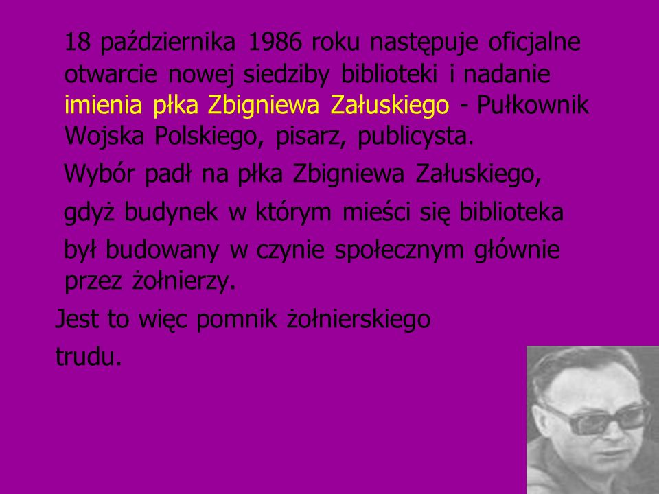 18 października 1986 roku następuje oficjalne otwarcie nowej siedziby biblioteki i nadanie imienia płka Zbigniewa Załuskiego - Pułkownik Wojska Polskiego, pisarz, publicysta.