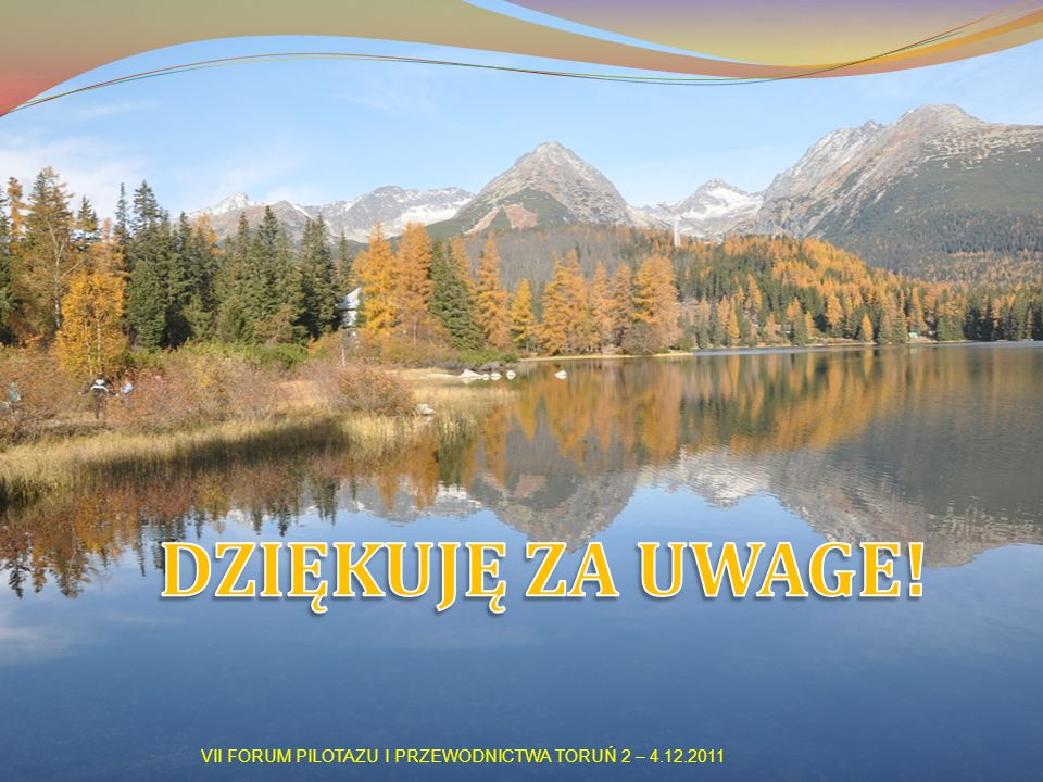 DZIĘKUJĘ ZA UWAGE! VII FORUM PILOTAZU I PRZEWODNICTWA TORUŃ 2 – 4.12.2011