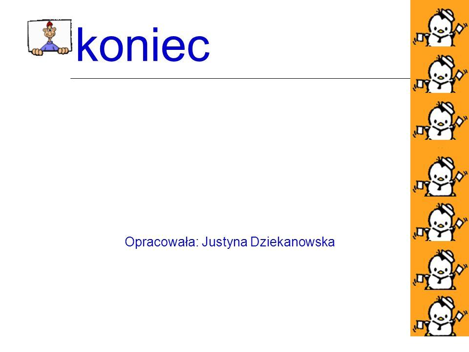 koniec Opracowała: Justyna Dziekanowska