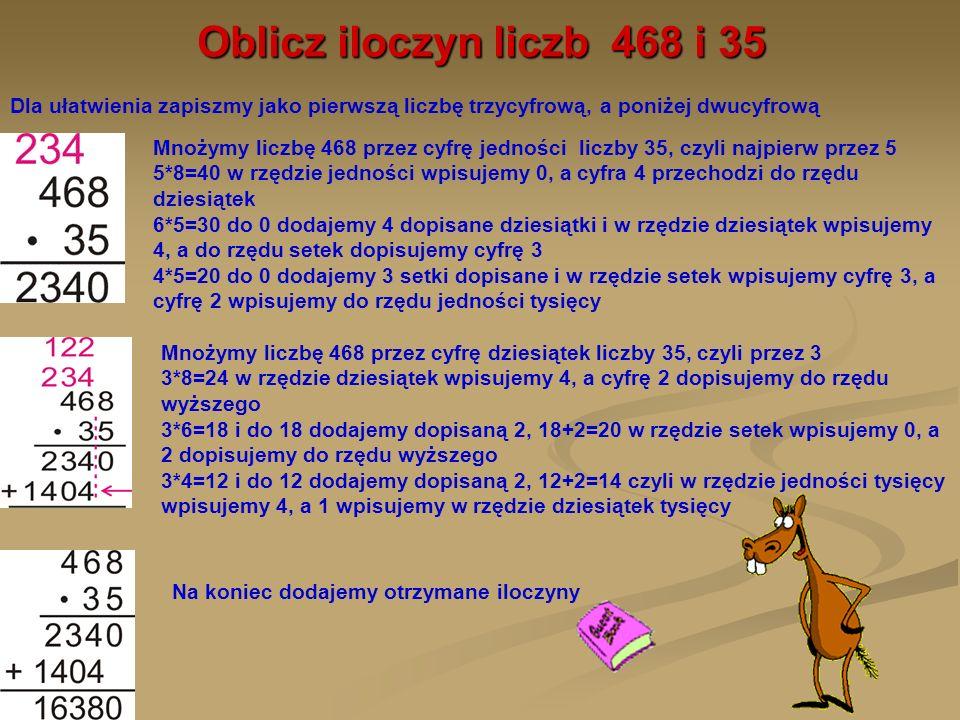 Oblicz iloczyn liczb 468 i 35Dla ułatwienia zapiszmy jako pierwszą liczbę trzycyfrową, a poniżej dwucyfrową.