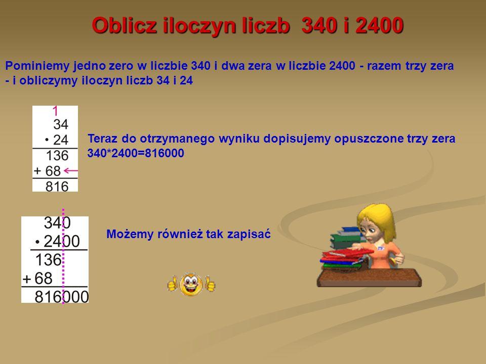 Oblicz iloczyn liczb 340 i 2400Pominiemy jedno zero w liczbie 340 i dwa zera w liczbie 2400 - razem trzy zera - i obliczymy iloczyn liczb 34 i 24.