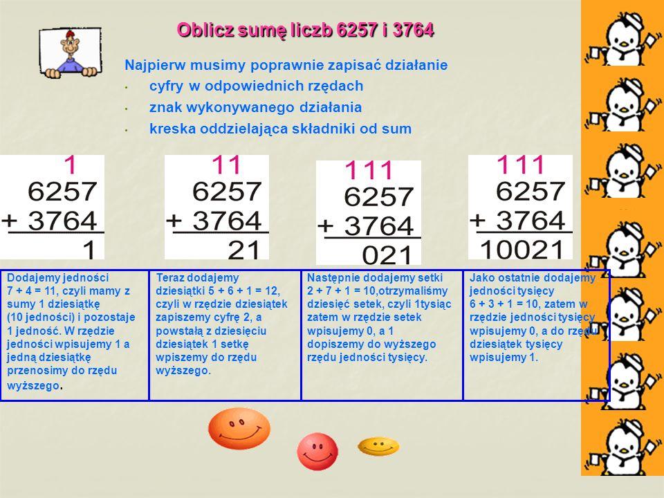 Oblicz sumę liczb 6257 i 3764 Najpierw musimy poprawnie zapisać działanie. cyfry w odpowiednich rzędach.