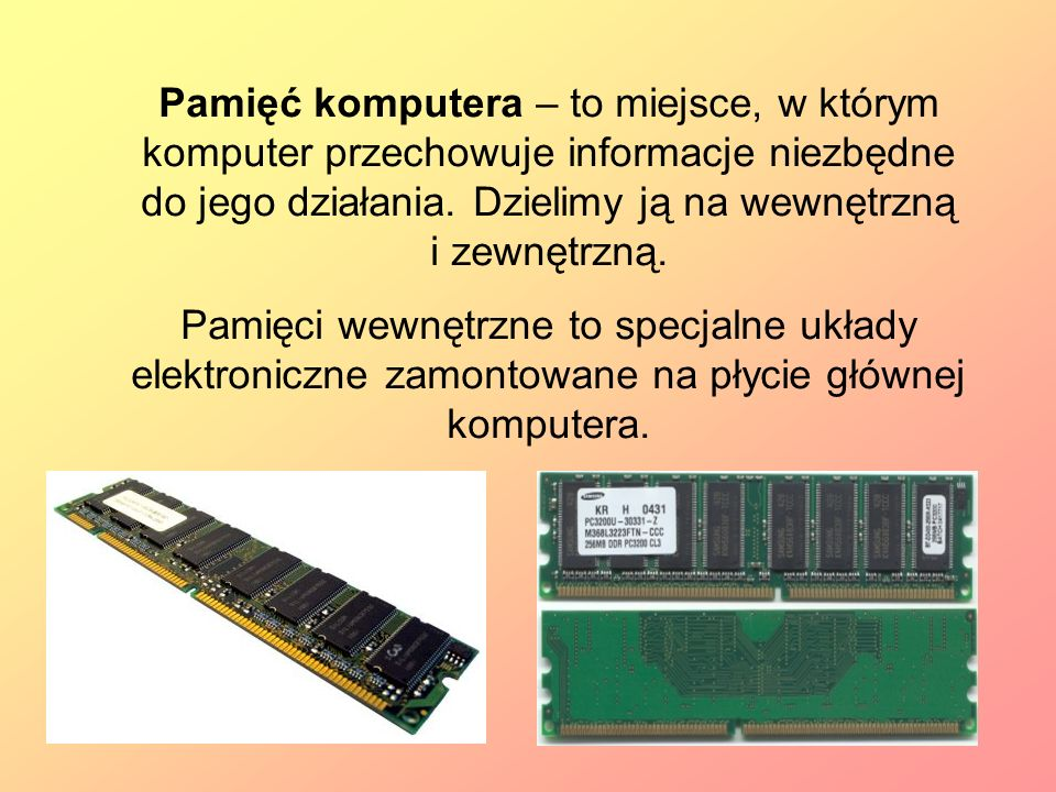 Pamięć komputera – to miejsce, w którym komputer przechowuje informacje niezbędne do jego działania. Dzielimy ją na wewnętrzną i zewnętrzną.