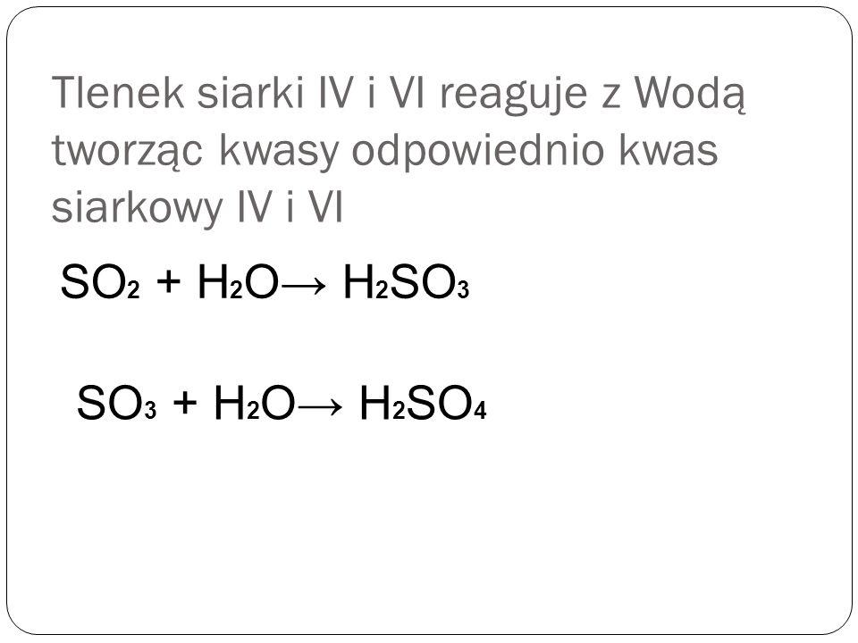 Tlenek siarki IV i VI reaguje z Wodą tworząc kwasy odpowiednio kwas siarkowy IV i VI