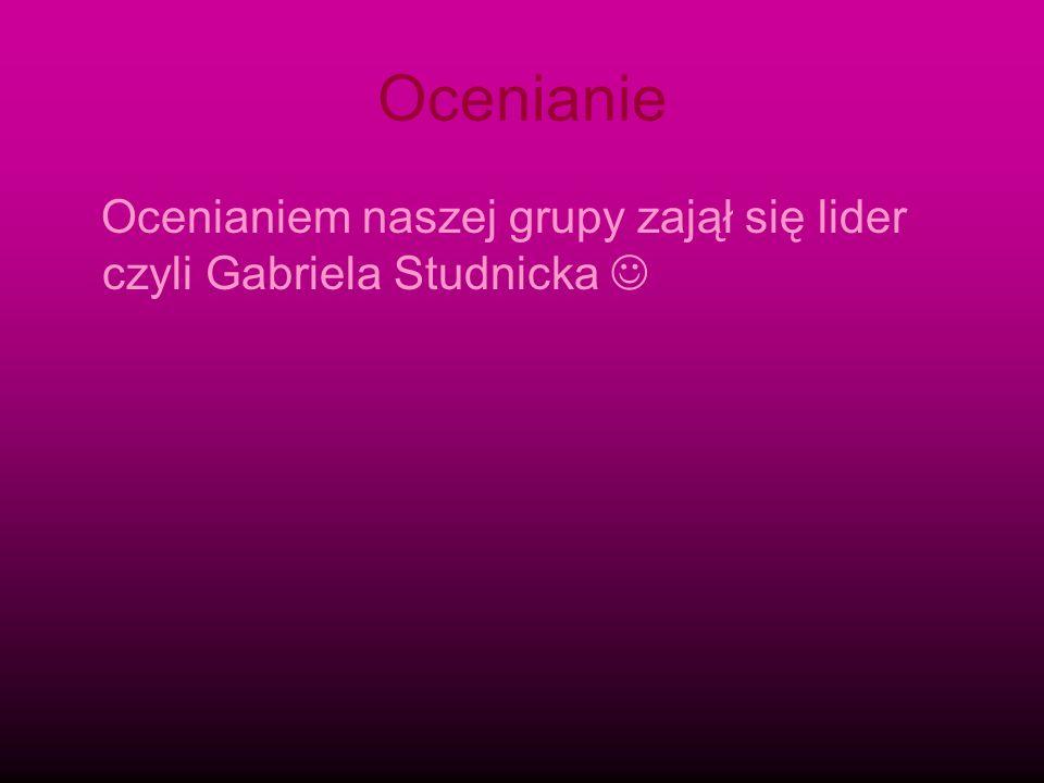 Ocenianie Ocenianiem naszej grupy zajął się lider czyli Gabriela Studnicka 