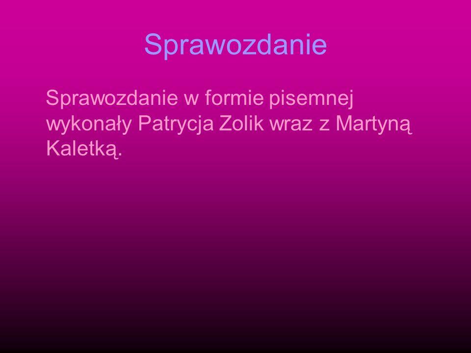 Sprawozdanie Sprawozdanie w formie pisemnej wykonały Patrycja Zolik wraz z Martyną Kaletką.