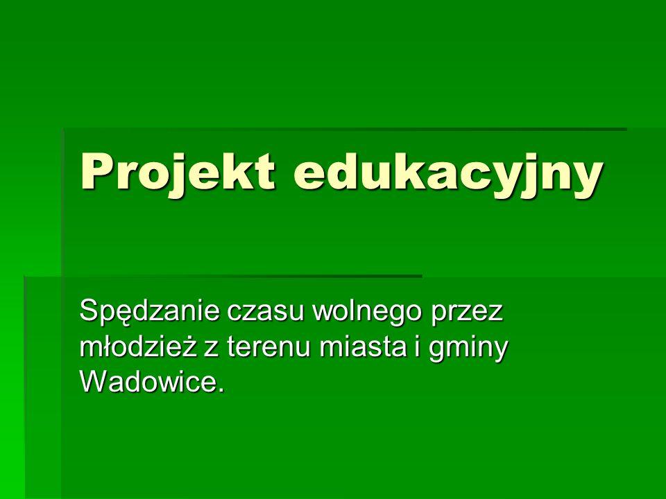 Projekt edukacyjny Spędzanie czasu wolnego przez młodzież z terenu miasta i gminy Wadowice.