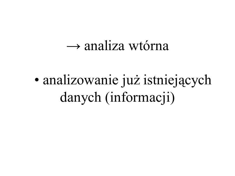 → analiza wtórna • analizowanie już istniejących danych (informacji)