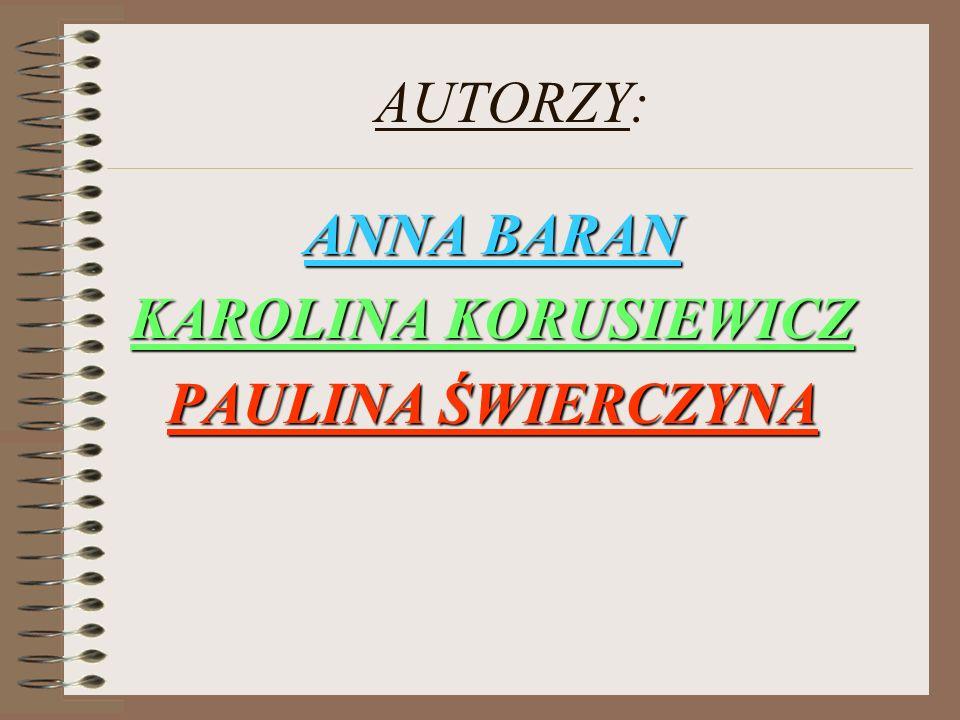 AUTORZY: ANNA BARAN KAROLINA KORUSIEWICZ PAULINA ŚWIERCZYNA
