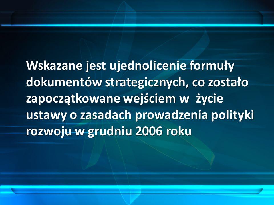 Wskazane jest ujednolicenie formuły dokumentów strategicznych, co zostało zapoczątkowane wejściem w życie ustawy o zasadach prowadzenia polityki rozwoju w grudniu 2006 roku