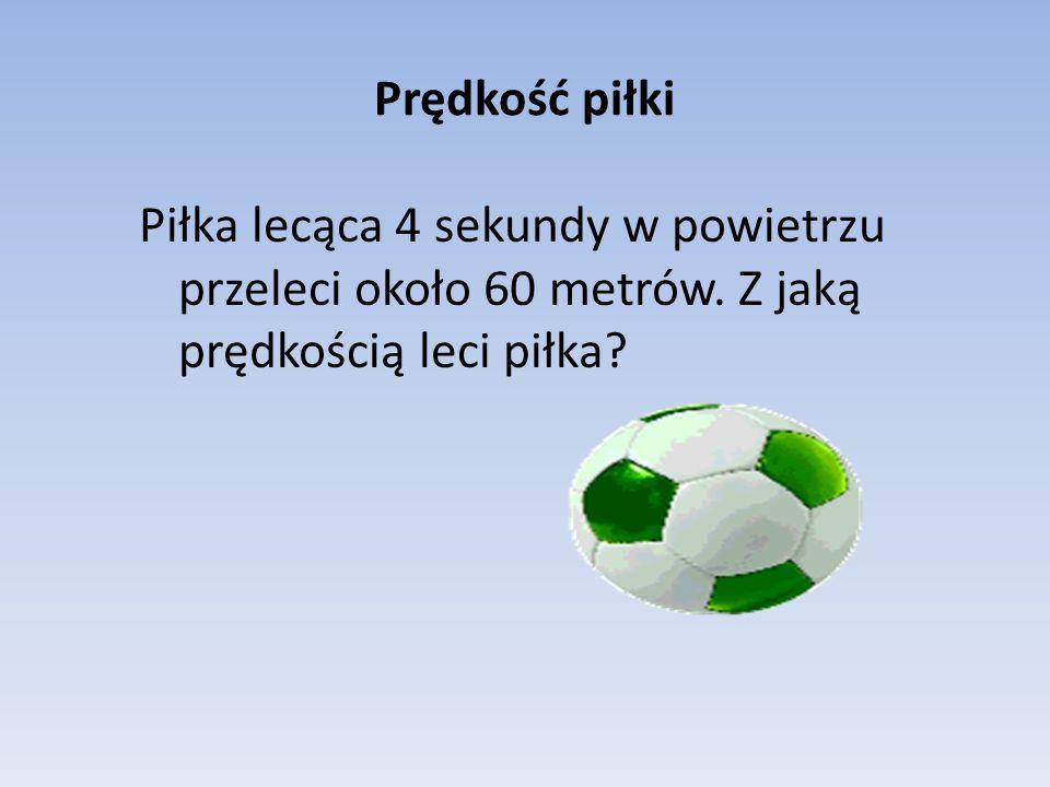 Prędkość piłki Piłka lecąca 4 sekundy w powietrzu przeleci około 60 metrów.
