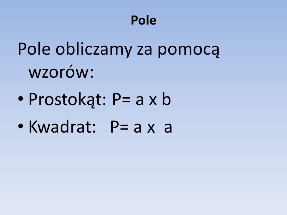 Pole obliczamy za pomocą wzorów: Prostokąt: P= a x b Kwadrat: P= a x a