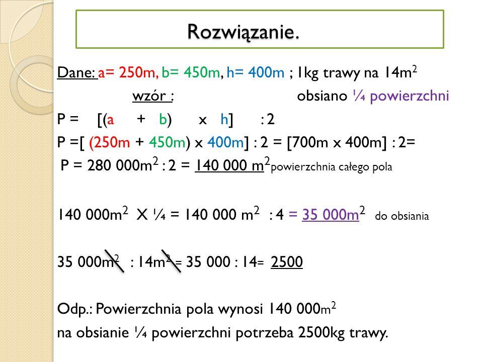 Rozwiązanie. Dane: a= 250m, b= 450m, h= 400m ; 1kg trawy na 14m2