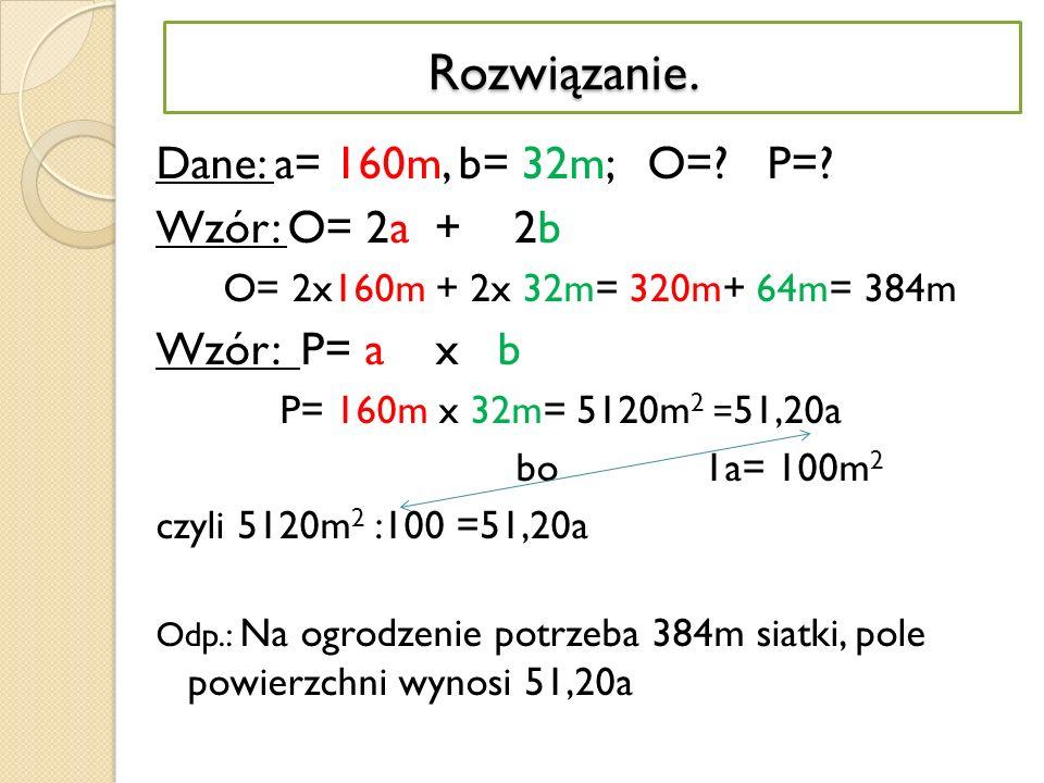 Rozwiązanie. Dane: a= 160m, b= 32m; O= P= Wzór: O= 2a + 2b