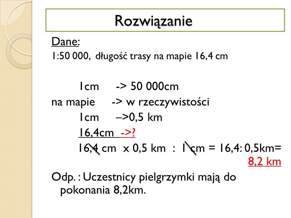 Rozwiązanie Dane: 1cm -> 50 000cm na mapie -> w rzeczywistości