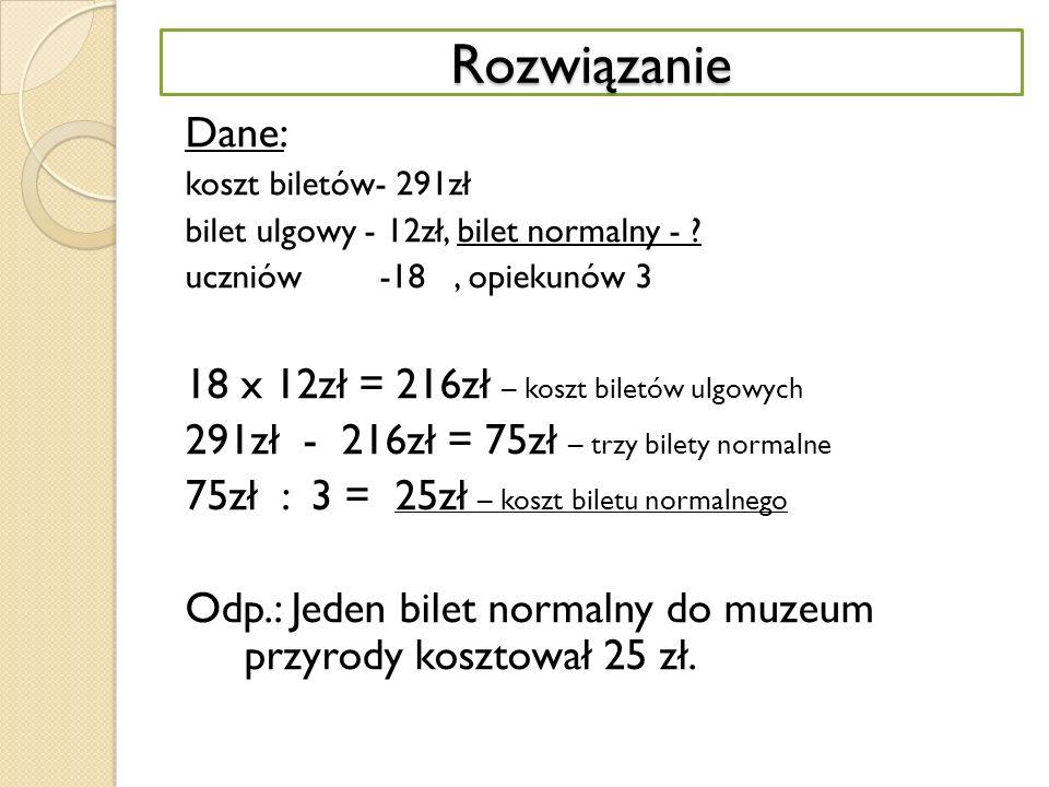 Rozwiązanie Dane: 18 x 12zł = 216zł – koszt biletów ulgowych