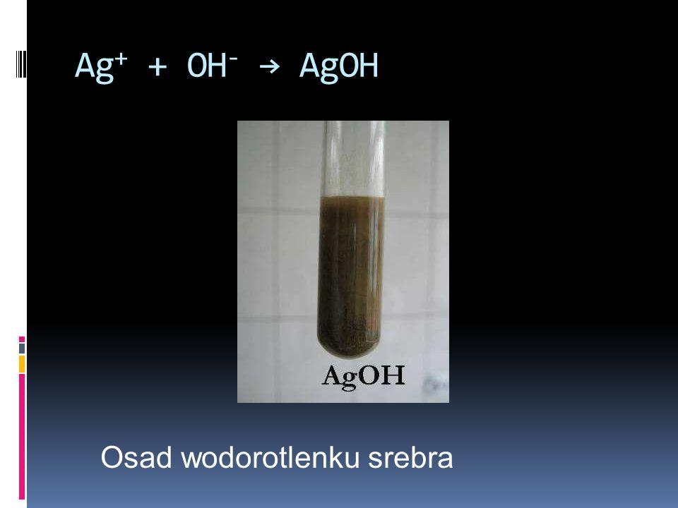 Ag+ + OH- → AgOH Osad wodorotlenku srebra