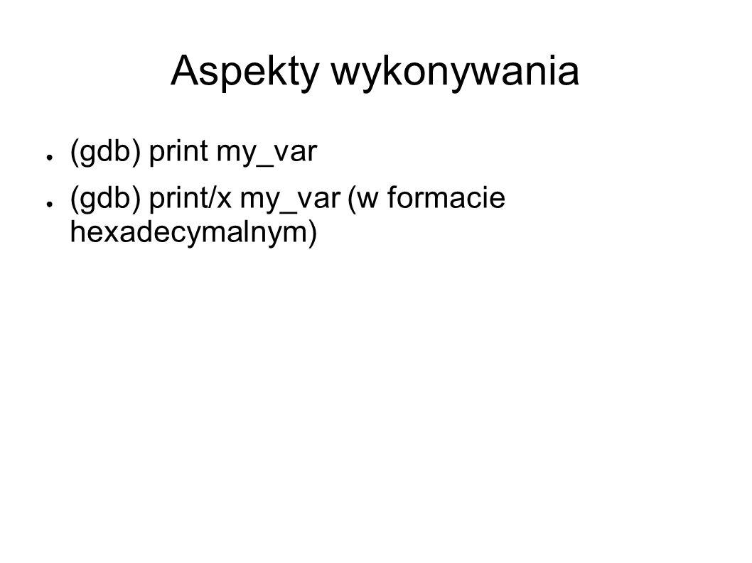 Aspekty wykonywania (gdb) print my_var