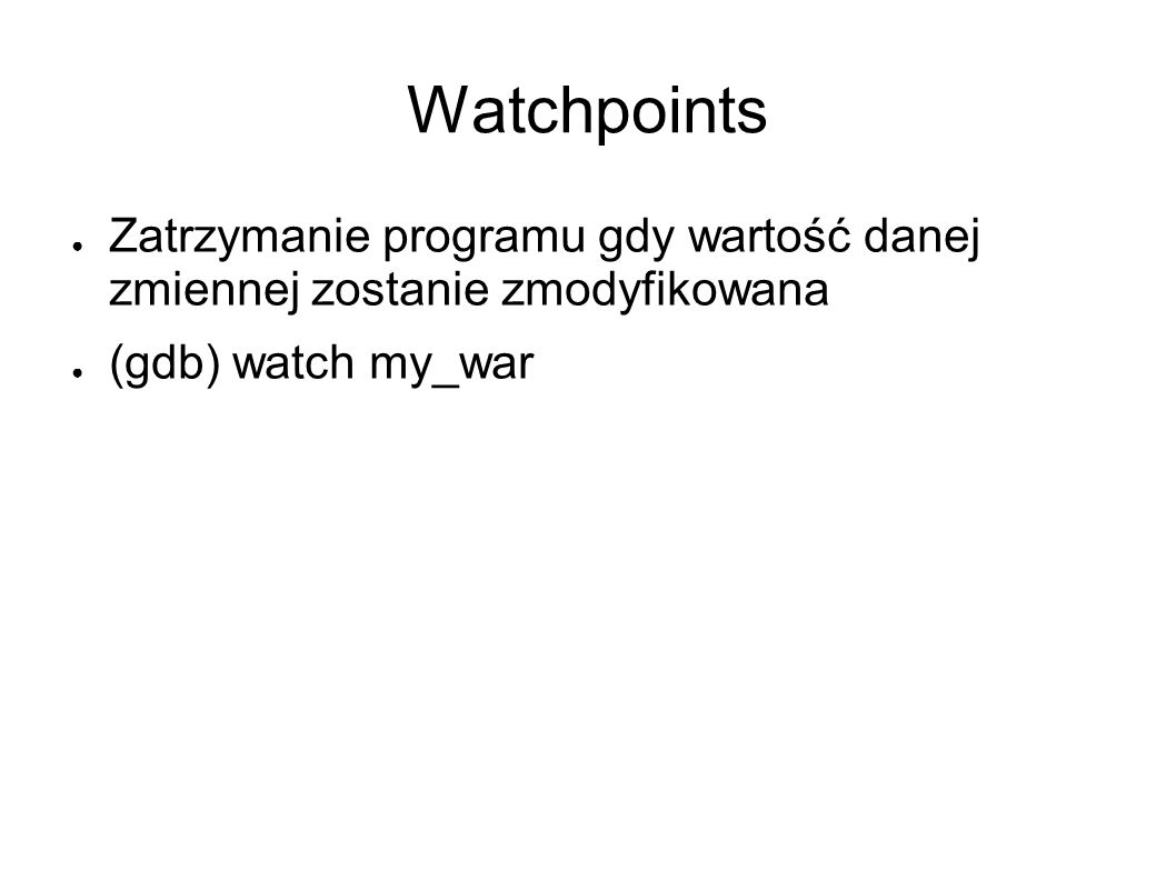 Watchpoints Zatrzymanie programu gdy wartość danej zmiennej zostanie zmodyfikowana.