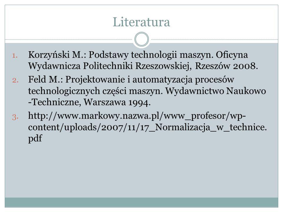 Literatura Korzyński M.: Podstawy technologii maszyn. Oficyna Wydawnicza Politechniki Rzeszowskiej, Rzeszów 2008.