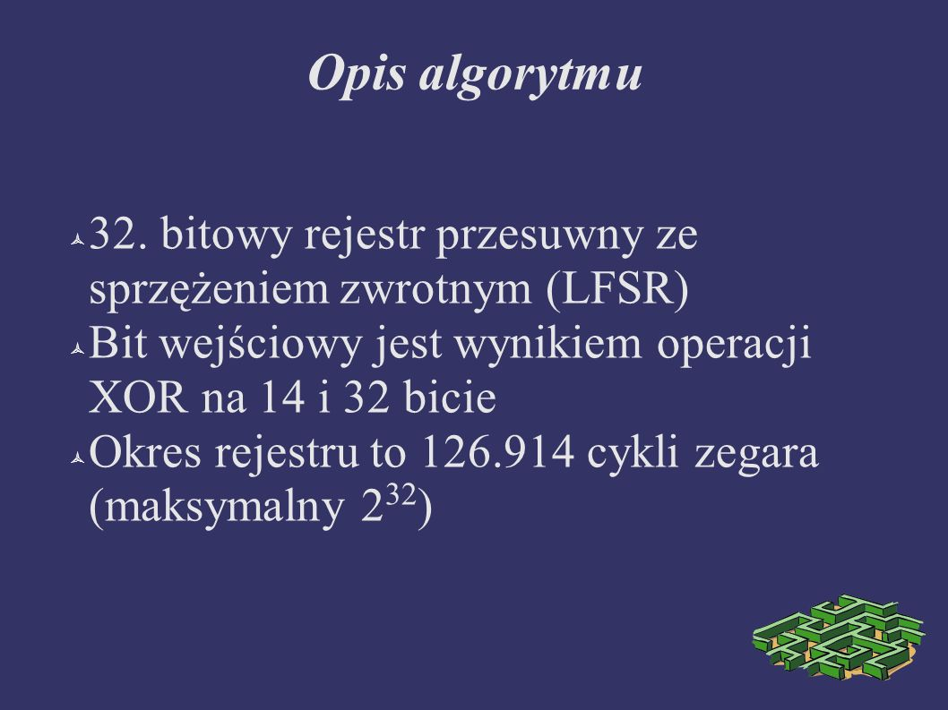 Opis algorytmu 32. bitowy rejestr przesuwny ze sprzężeniem zwrotnym (LFSR) Bit wejściowy jest wynikiem operacji XOR na 14 i 32 bicie.