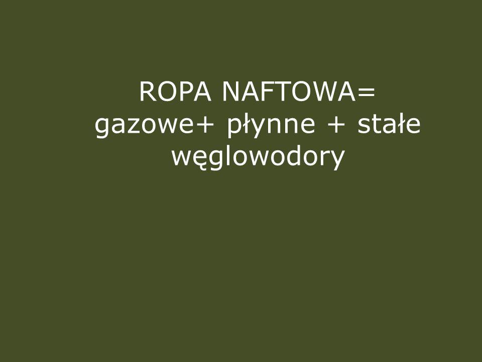 ROPA NAFTOWA= gazowe+ płynne + stałe