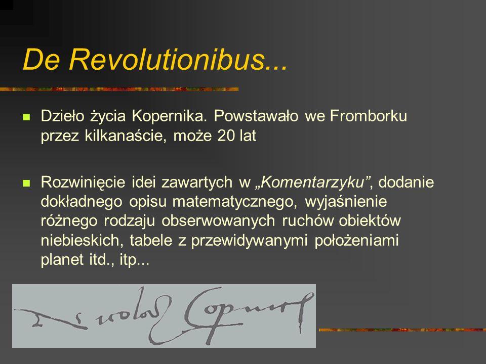 De Revolutionibus... Dzieło życia Kopernika. Powstawało we Fromborku przez kilkanaście, może 20 lat.